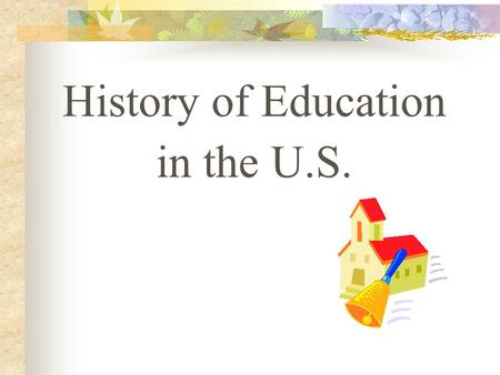 History of Education in the U.S.. Teaching and Schools in the American Colonies (1620-1750) Education in colonial America had its primary roots in English.