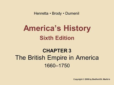 America's History Sixth Edition CHAPTER 3 The British Empire in America 1660–1750 Copyright © 2008 by Bedford/St. Martin's Henretta Brody Dumenil.