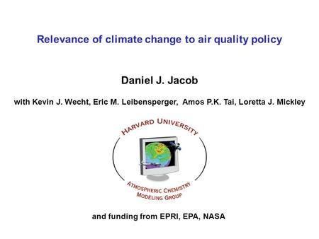 Relevance of climate change to air quality policy Daniel J. Jacob with Kevin J. Wecht, Eric M. Leibensperger, Amos P.K. Tai, Loretta J. Mickley and funding.