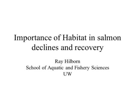 Importance of Habitat in salmon declines and recovery Ray Hilborn School of Aquatic and Fishery Sciences UW.