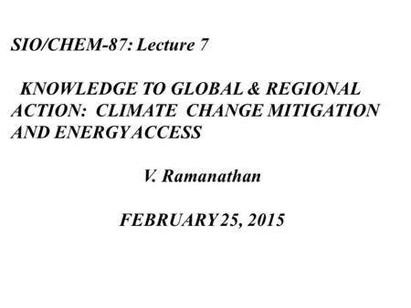 SIO/CHEM-87: Lecture 7 KNOWLEDGE TO GLOBAL & REGIONAL ACTION: CLIMATE CHANGE MITIGATION AND ENERGY ACCESS V. Ramanathan FEBRUARY 25, 2015.