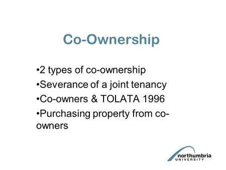 Co-Ownership 2 types of co-ownership Severance of a joint tenancy Co-owners & TOLATA 1996 Purchasing property from co- owners.