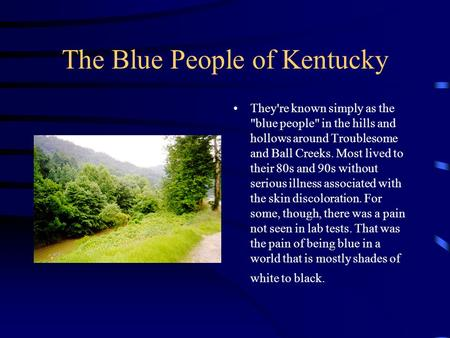 The Blue People of Kentucky They're known simply as the blue people in the hills and hollows around Troublesome and Ball Creeks. Most lived to their.