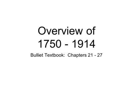 Overview of 1750 - 1914 Bulliet Textbook: Chapters 21 - 27.