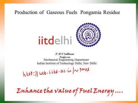 Production of Gaseous Fuels Pongamia Residue P M V Subbarao Professor Mechanical Engineering Department Indian Institute of Technology Delhi, New Delhi.