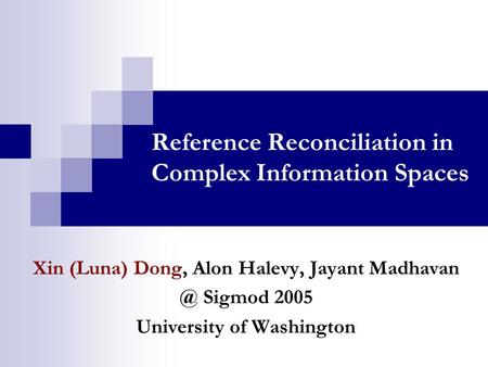 Reference Reconciliation in Complex Information Spaces Xin (Luna) Dong, Alon Halevy, Jayant Sigmod 2005 University of Washington.