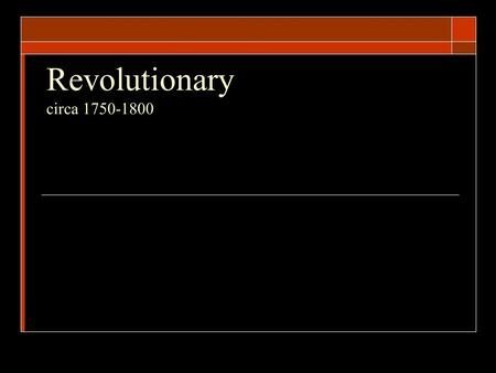 Revolutionary circa 1750-1800.  Location Who?  Benjamin Franklin *  Thomas Jefferson *  Thomas Paine  Alexander Hamilton  James Madison  John.