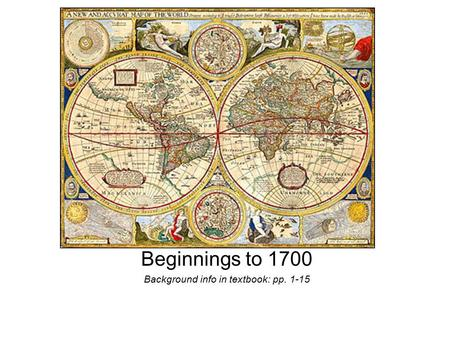 Beginnings to 1700 Background info in textbook: pp. 1-15.