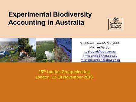 Experimental Biodiversity Accounting in Australia 19 th London Group Meeting London, 12-14 November 2013 Suzi Bond, Jane McDonald & Michael Vardon