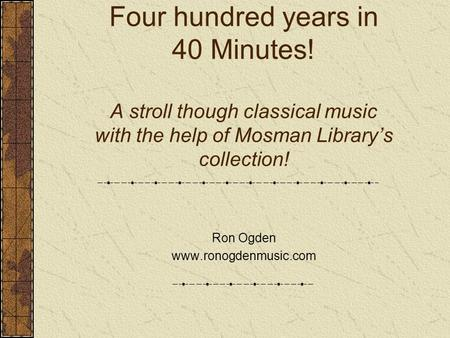 Four hundred years in 40 Minutes! A stroll though classical music with the help of Mosman Library's collection! Ron Ogden www.ronogdenmusic.com.