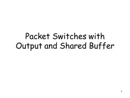 1 Packet Switches with Output and Shared Buffer. 2 Packet Switches with Output Buffers and Shared Buffer Packet switches with output buffers, or shared.