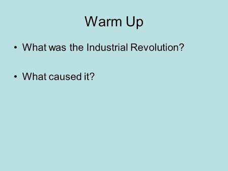 Warm Up What was the Industrial Revolution? What caused it?