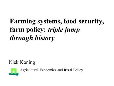 Farming systems, food security, farm policy: triple jump through history Niek Koning Agricultural Economics and Rural Policy.