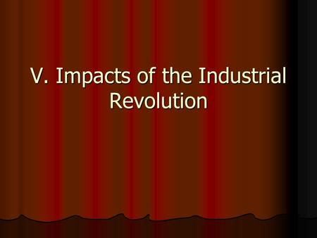 V. Impacts of the Industrial Revolution. All of the following are causes of the Industrial Revolution EXCEPT A. population growth B. urbanization C. enclosure.