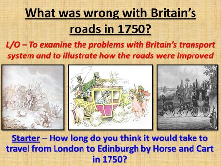 What was wrong with Britain's roads in 1750? L/O – To examine the problems with Britain's transport system and to illustrate how the roads were improved.