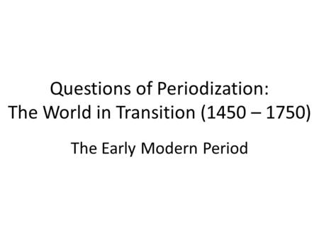 Questions of Periodization: The World in Transition (1450 – 1750) The Early Modern Period.