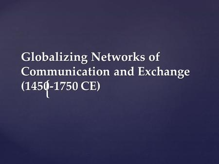 { Globalizing Networks of Communication and Exchange (1450-1750 CE)