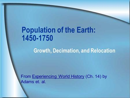 Population of the Earth: 1450-1750 Growth, Decimation, and Relocation From Experiencing World History (Ch. 14) by Adams et. al.