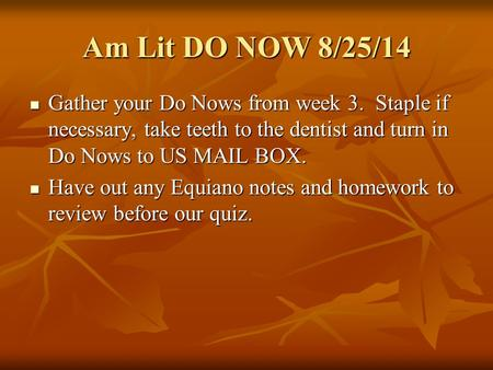 Am Lit DO NOW 8/25/14 Gather your Do Nows from week 3. Staple if necessary, take teeth to the dentist and turn in Do Nows to US MAIL BOX. Gather your Do.