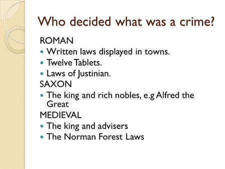 Who decided what was a crime? ROMAN Written laws displayed in towns. Twelve Tablets. Laws of Justinian. SAXON The king and rich nobles, e.g Alfred the.