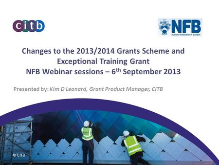 © CITB Changes to the 2013/2014 Grants Scheme and Exceptional Training Grant NFB Webinar sessions – 6 th September 2013 Presented by: Kim D Leonard, Grant.