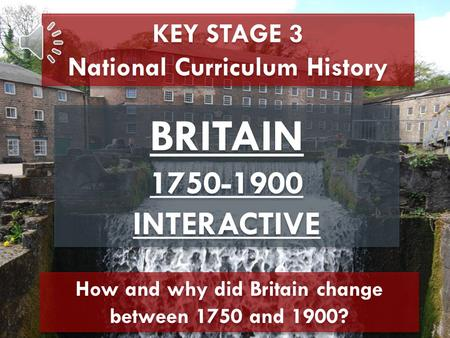 KEY STAGE 3 National Curriculum History BRITAIN 1750-1900 INTERACTIVE BRITAIN 1750-1900 INTERACTIVE How and why did Britain change between 1750 and 1900?