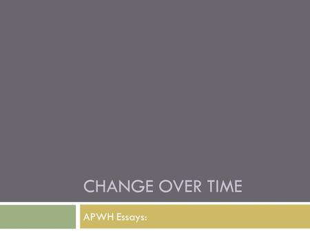 CHANGE OVER TIME APWH Essays:. Basic Core: Change Over Time.
