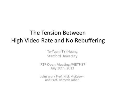 The Tension Between High Video Rate and No Rebuffering Te-Yuan (TY) Huang Stanford University IRTF Open 87 July 30th, 2013 Joint work Prof.