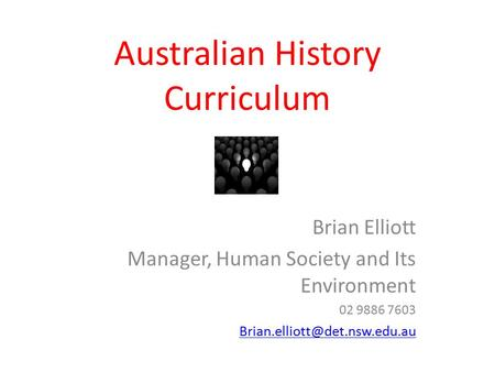 Australian History Curriculum Brian Elliott Manager, Human Society and Its Environment 02 9886 7603
