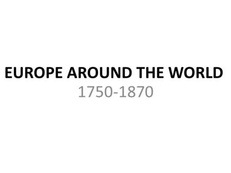 EUROPE AROUND THE WORLD 1750-1870. AFRICA Europeans afraid of going into Africa – rivers are difficult to navigate – unknown diseases – Africa has strong.