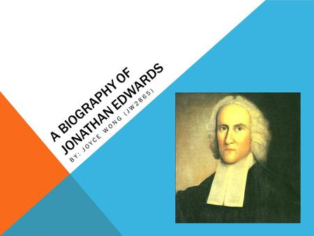 A BIOGRAPHY OF JONATHAN EDWARDS BY: JOYCE WONG (JW2865)