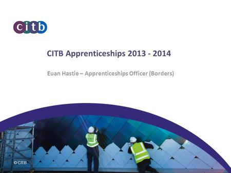 CITB Apprenticeships 2013 - 2014 Euan Hastie – Apprenticeships Officer (Borders) Introduction.