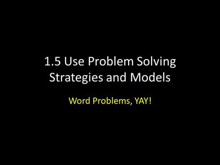 1.5 Use Problem Solving Strategies and Models Word Problems, YAY!