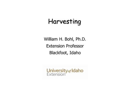 Harvesting William H. Bohl, Ph.D. Extension Professor Blackfoot, Idaho.