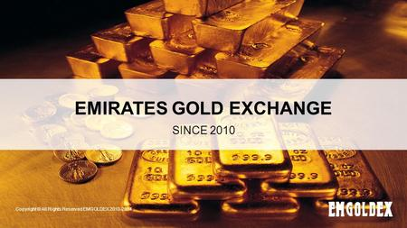 EMIRATES GOLD EXCHANGE SINCE 2010 Copyright © All Rights Reserved EMGOLDEX 2010-2014.