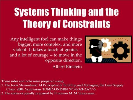 Systems Thinking and the Theory of Constraints Any intelligent fool can make things bigger, more complex, and more violent. It takes a touch of genius.