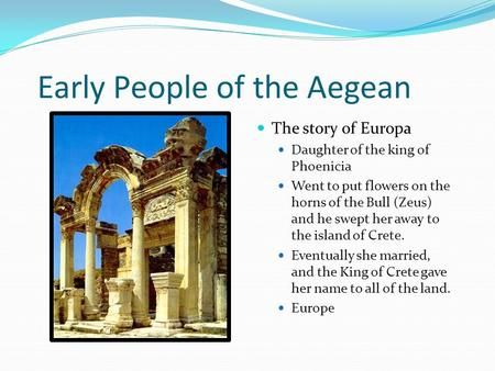 Early People of the Aegean The story of Europa Daughter of the king of Phoenicia Went to put flowers on the horns of the Bull (Zeus) and he swept her away.