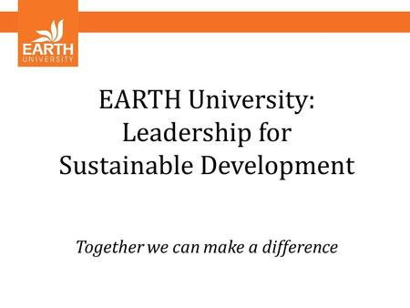 EARTH University: Leadership for Sustainable Development Together we can make a difference.