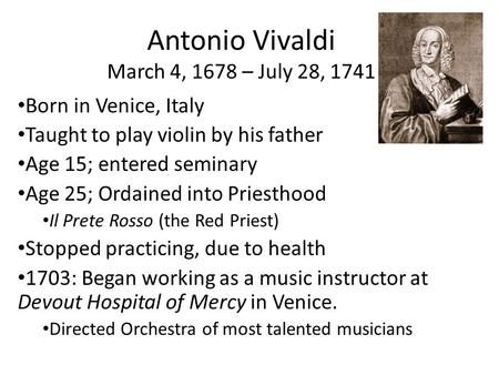 Antonio Vivaldi March 4, 1678 – July 28, 1741 Born in Venice, Italy Taught to play violin by his father Age 15; entered seminary Age 25; Ordained into.
