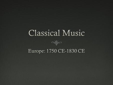 Classical Music Europe: 1750 CE-1830 CE.