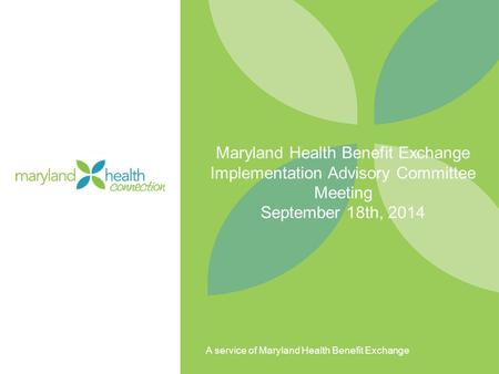 A service of Maryland Health Benefit Exchange Maryland Health Benefit Exchange Implementation Advisory Committee Meeting September 18th, 2014.
