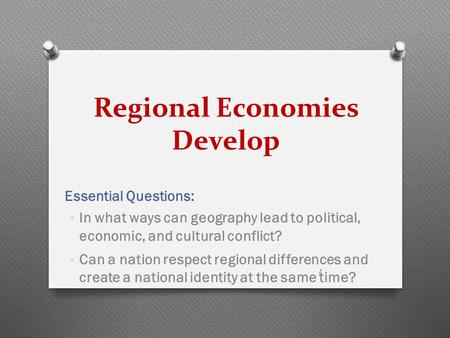 Regional Economies Develop Essential Questions: In what ways can geography lead to political, economic, and cultural conflict? Can a nation respect regional.