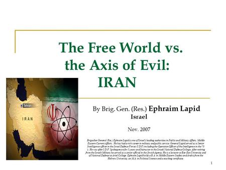 1 The Free World vs. the Axis of Evil: IRAN By Brig. Gen. (Res.) Ephraim Lapid Israel Nov. 2007 Brigadier General (Res.) Ephraim Lapid is one of Israel's.