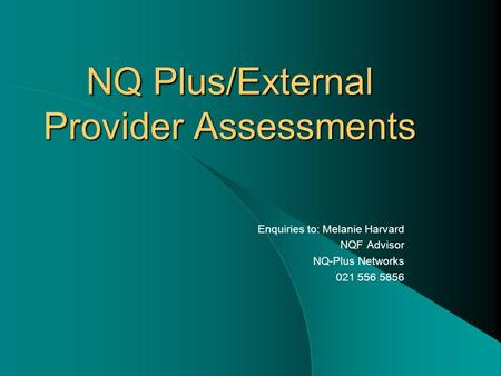 NQ Plus/External Provider Assessments Enquiries to: Melanie Harvard NQF Advisor NQ-Plus Networks 021 556 5856.