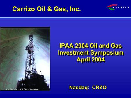 IPAA 2004 Oil and Gas Investment Symposium April 2004 Nasdaq: CRZO Carrizo Oil & Gas, Inc.