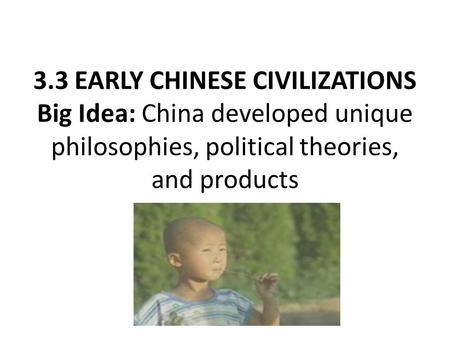 3.3 EARLY CHINESE CIVILIZATIONS Big Idea: China developed unique philosophies, political theories, and products.