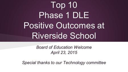 Top 10 Phase 1 DLE Positive Outcomes at Riverside School Board of Education Welcome April 23, 2015 Special thanks to our Technology committee.