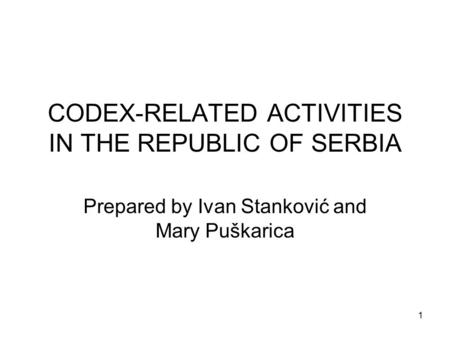 1 CODEX-RELATED ACTIVITIES IN THE REPUBLIC OF SERBIA Prepared by Ivan Stanković and Mary Puškarica.