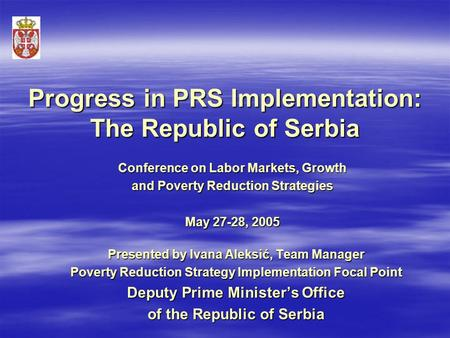 Progress in PRS Implementation: The Republic of Serbia Presented by Ivana Aleksić, Team Manager Poverty Reduction Strategy Implementation Focal Point Deputy.