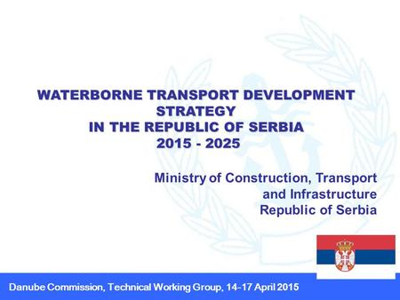 WATERBORNE TRANSPORT DEVELOPMENT STRATEGY IN THE REPUBLIC OF SERBIA 2015 - 2025 2015 - 2025 Ministry of Construction, Transport and Infrastructure Republic.